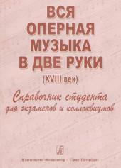 Вся оперная музыка в 2 руки (18 век ). Справочник студента.