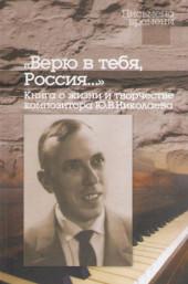 """ Верю в тебя, Россия..."" Книга о жизни и творчестве композитора Ю.Николаева."