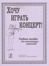 Хочу играть концерт!  Учебное пособие для начинающих скрипачей. Составитель Малова.