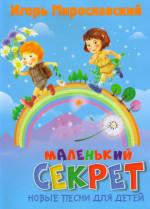 Мирославский. Маленький секрет: Новые песни для детей.